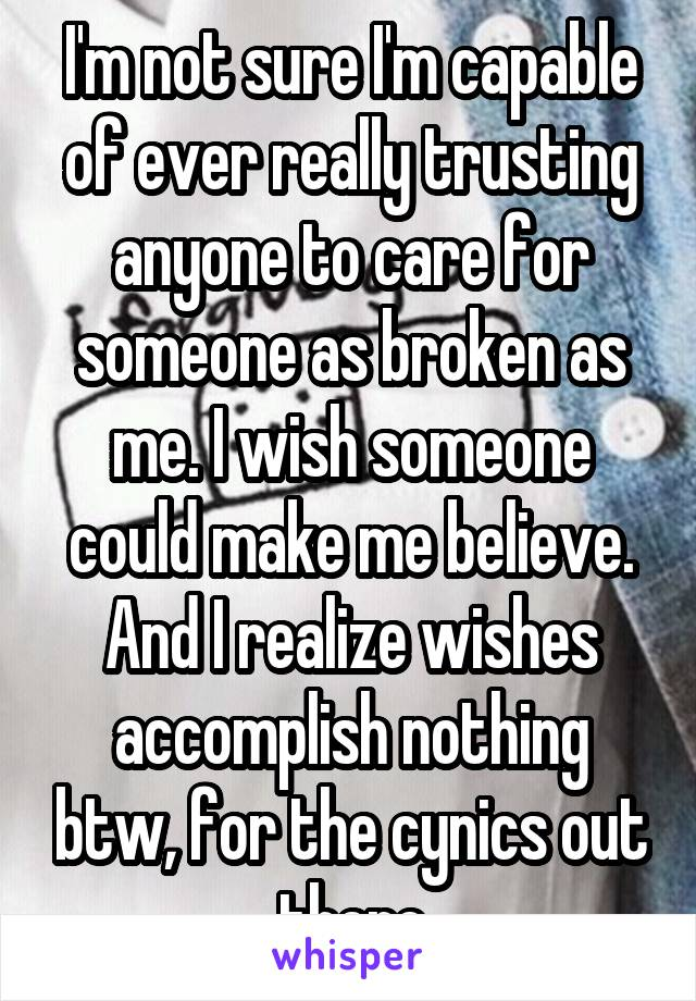 I'm not sure I'm capable of ever really trusting anyone to care for someone as broken as me. I wish someone could make me believe. And I realize wishes accomplish nothing btw, for the cynics out there