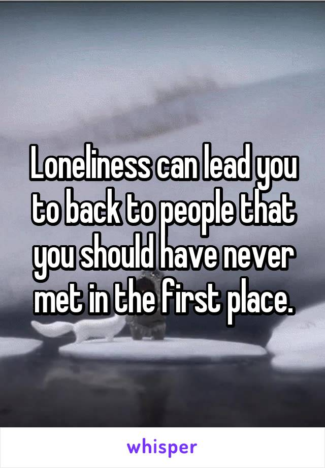 Loneliness can lead you to back to people that you should have never met in the first place.