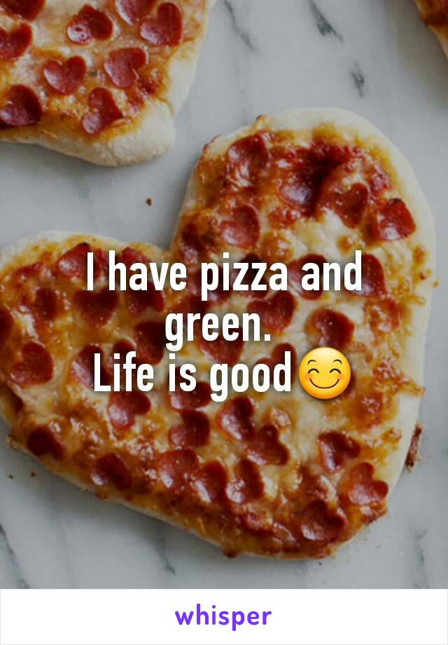 I have pizza and green.  Life is good😊