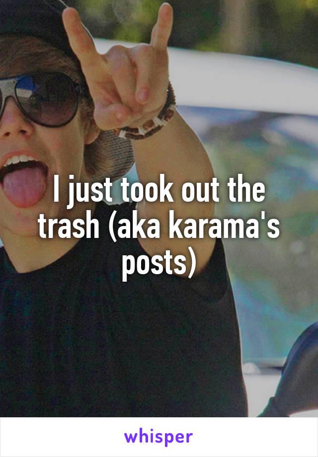 I just took out the trash (aka karama's posts)