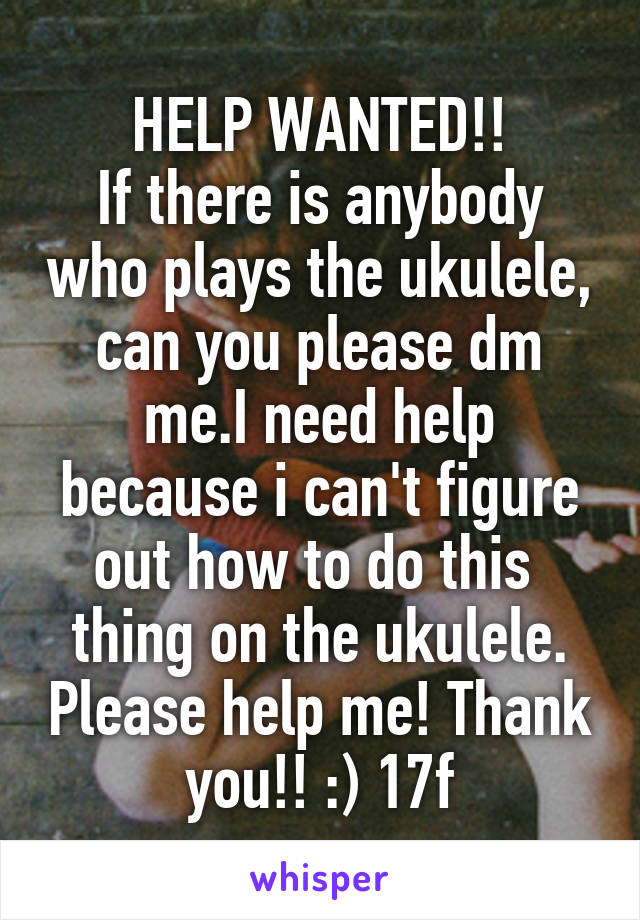 HELP WANTED!! If there is anybody who plays the ukulele, can you please dm me.I need help because i can't figure out how to do this  thing on the ukulele. Please help me! Thank you!! :) 17f