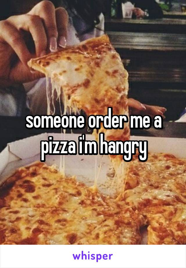 someone order me a pizza i'm hangry