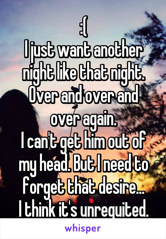 :( I just want another night like that night. Over and over and over again. I can't get him out of my head. But I need to forget that desire... I think it's unrequited.