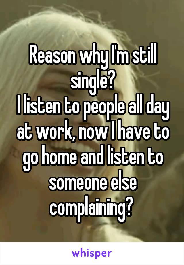 Reason why I'm still single? I listen to people all day at work, now I have to go home and listen to someone else complaining?