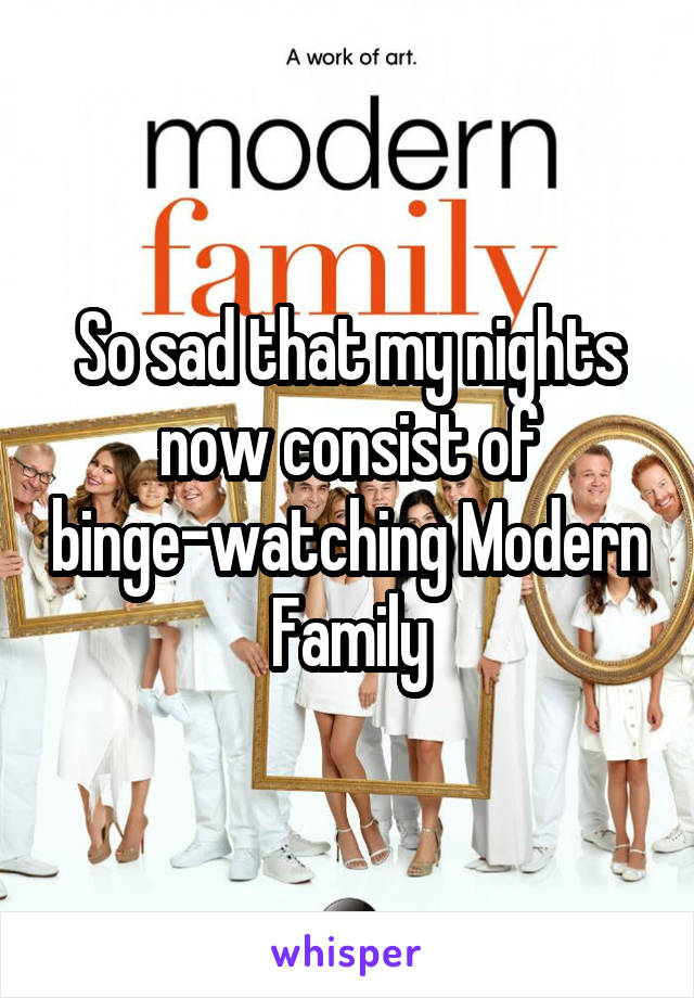 So sad that my nights now consist of binge-watching Modern Family