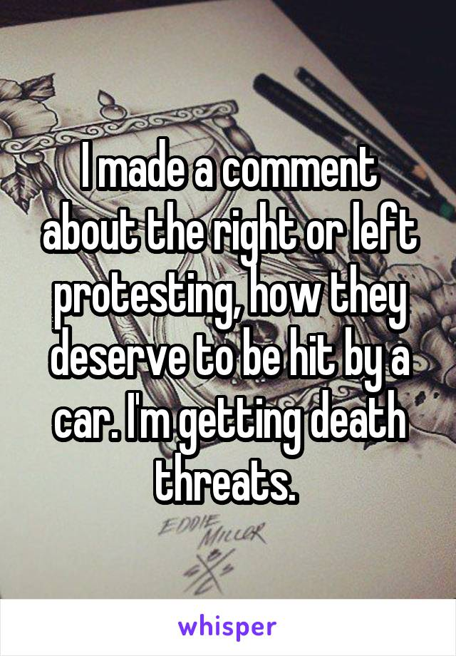 I made a comment about the right or left protesting, how they deserve to be hit by a car. I'm getting death threats.
