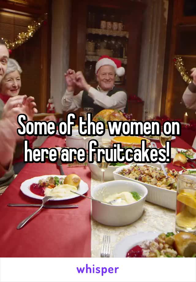 Some of the women on here are fruitcakes!