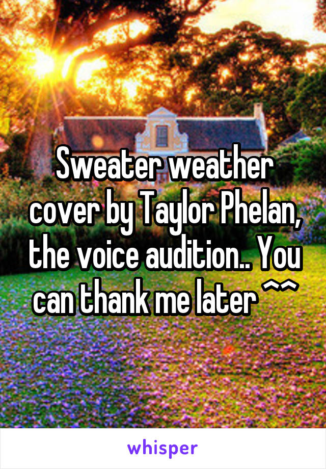 Sweater weather cover by Taylor Phelan, the voice audition.. You can thank me later ^^