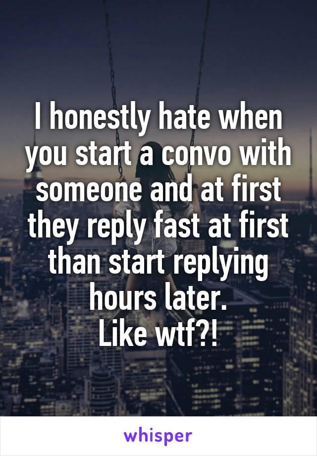 I honestly hate when you start a convo with someone and at first they reply fast at first than start replying hours later. Like wtf?!