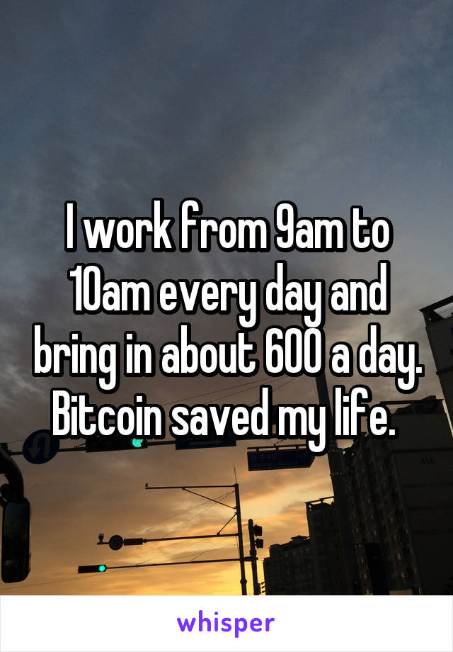 I work from 9am to 10am every day and bring in about 600 a day. Bitcoin saved my life.
