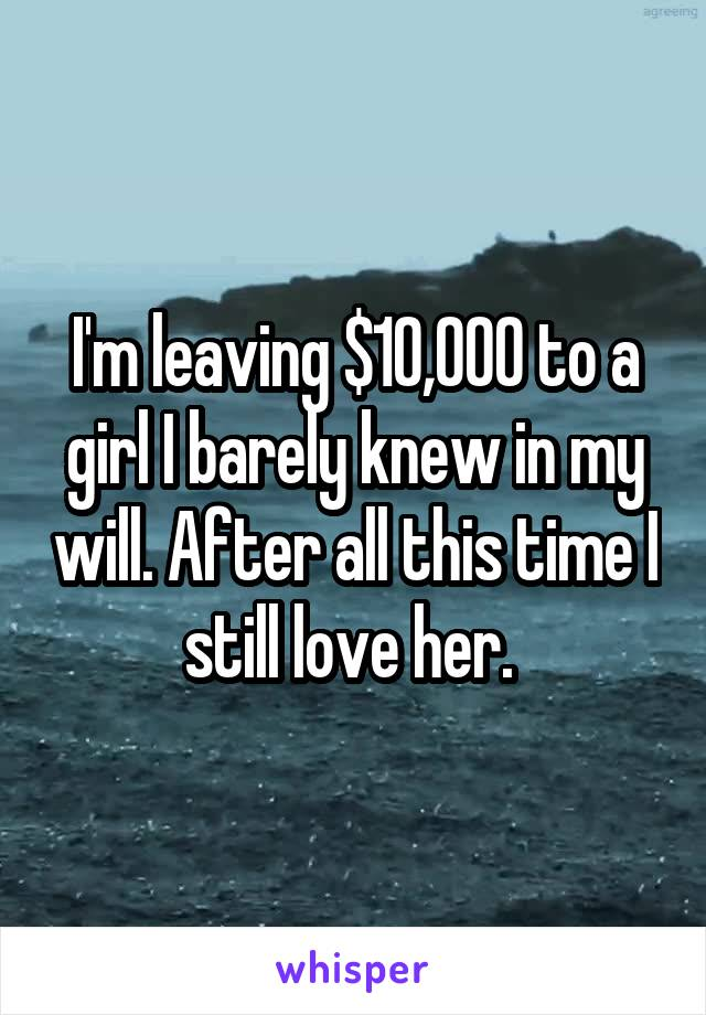 I'm leaving $10,000 to a girl I barely knew in my will. After all this time I still love her.