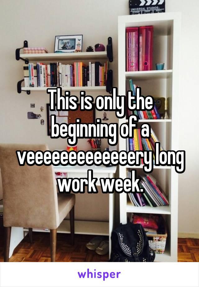 This is only the beginning of a veeeeeeeeeeeeery long work week.