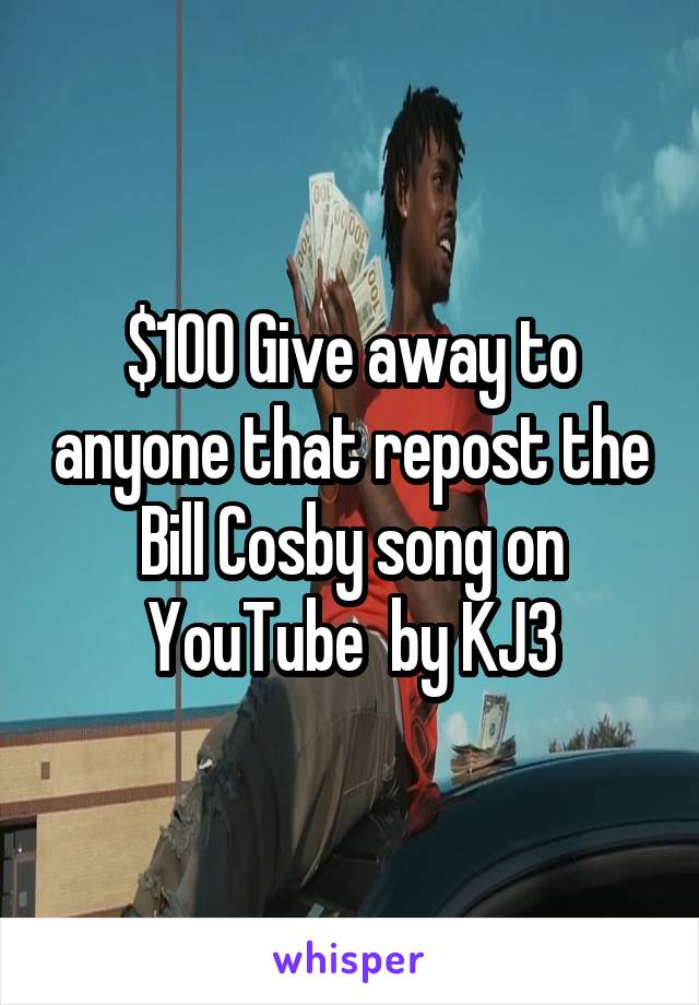 $100 Give away to anyone that repost the Bill Cosby song on YouTube  by KJ3