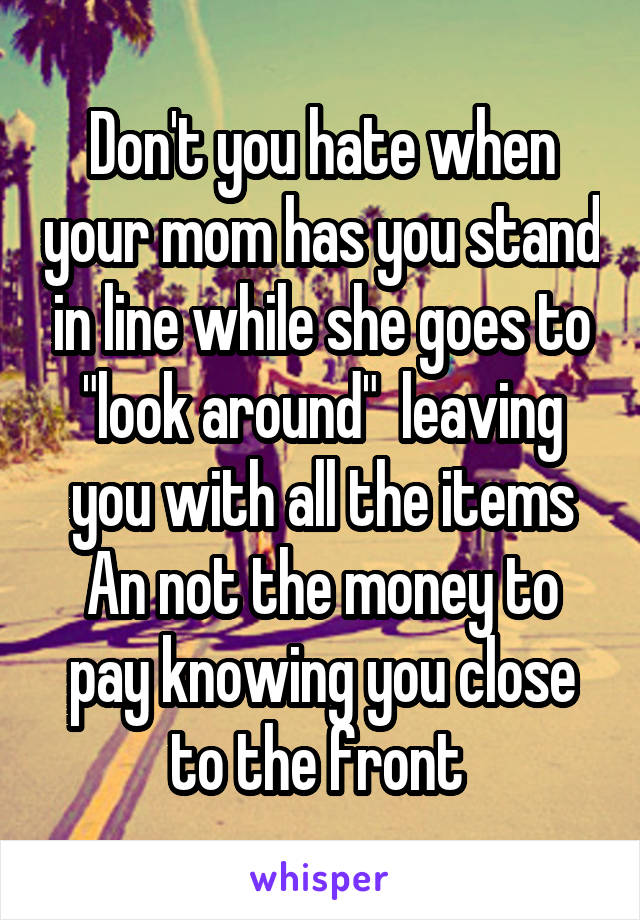 """Don't you hate when your mom has you stand in line while she goes to """"look around""""  leaving you with all the items An not the money to pay knowing you close to the front"""