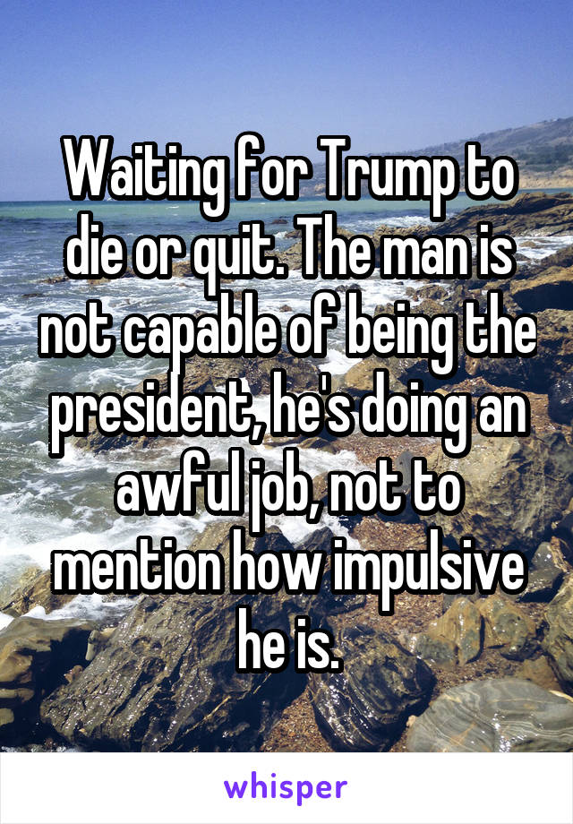 Waiting for Trump to die or quit. The man is not capable of being the president, he's doing an awful job, not to mention how impulsive he is.