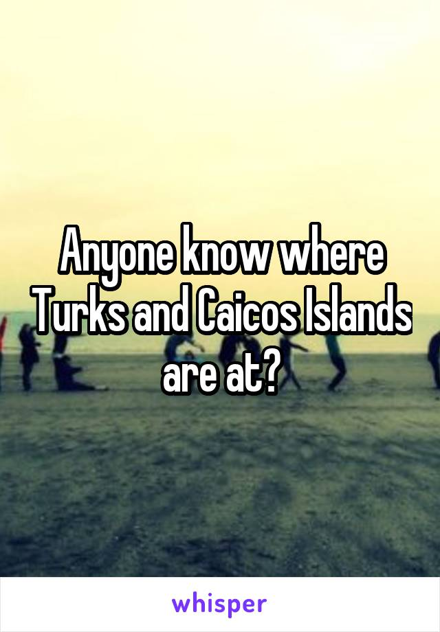 Anyone know where Turks and Caicos Islands are at?