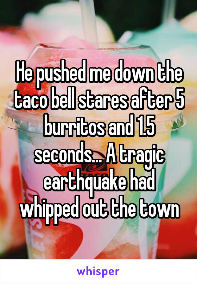 He pushed me down the taco bell stares after 5 burritos and 1.5 seconds... A tragic earthquake had whipped out the town