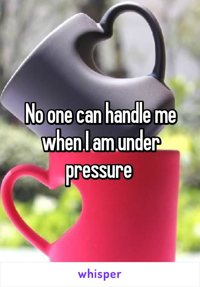No one can handle me when I am under pressure