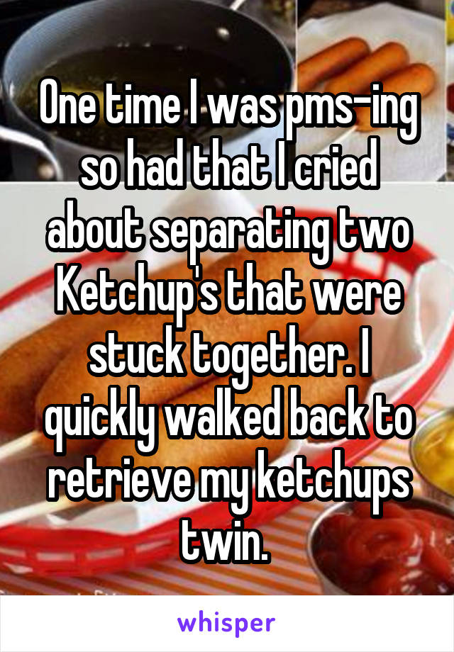 One time I was pms-ing so had that I cried about separating two Ketchup's that were stuck together. I quickly walked back to retrieve my ketchups twin.