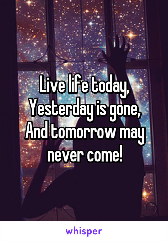 Live life today, Yesterday is gone, And tomorrow may never come!