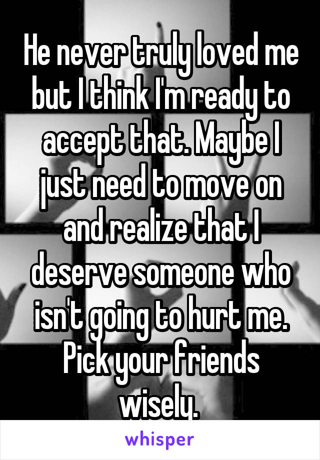 He never truly loved me but I think I'm ready to accept that. Maybe I just need to move on and realize that I deserve someone who isn't going to hurt me. Pick your friends wisely.