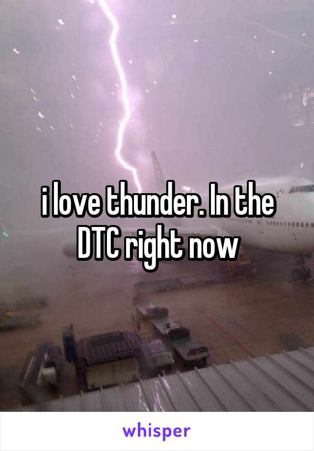i love thunder. In the DTC right now