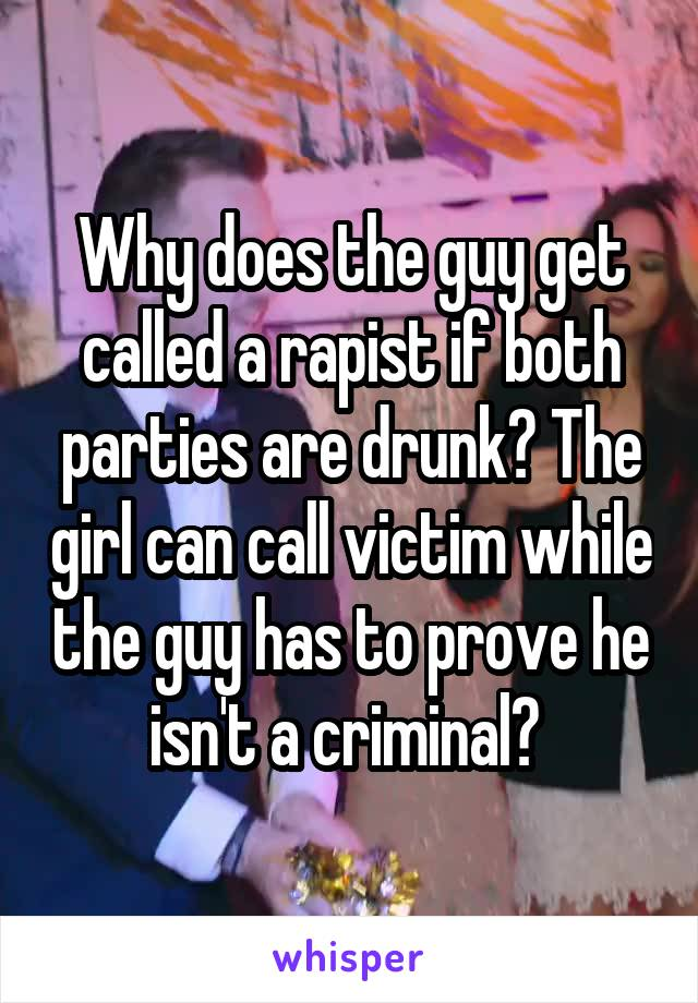 Why does the guy get called a rapist if both parties are drunk? The girl can call victim while the guy has to prove he isn't a criminal?