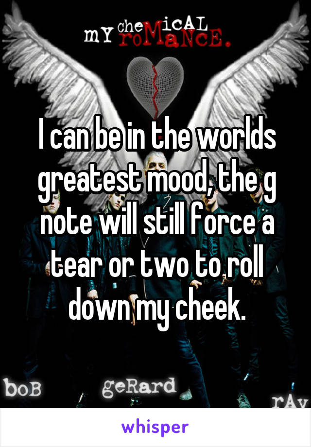 I can be in the worlds greatest mood, the g note will still force a tear or two to roll down my cheek.