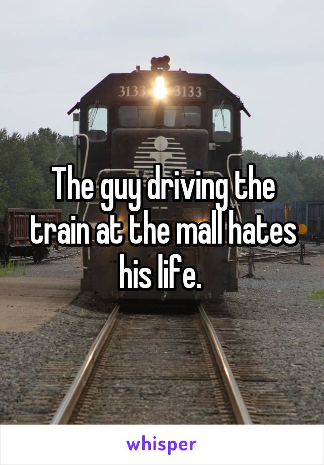The guy driving the train at the mall hates his life.
