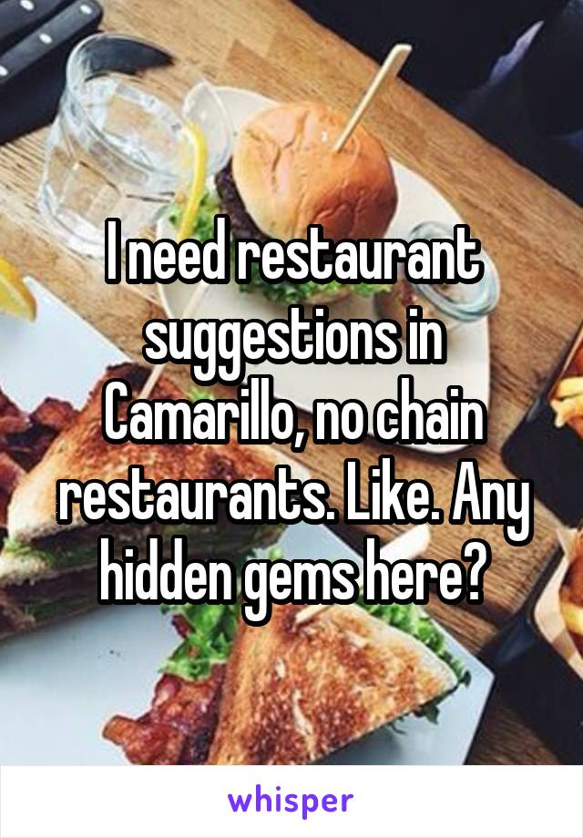 I need restaurant suggestions in Camarillo, no chain restaurants. Like. Any hidden gems here?