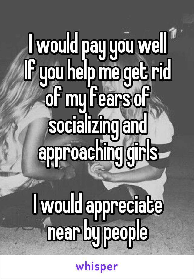 I would pay you well If you help me get rid of my fears of socializing and approaching girls  I would appreciate near by people