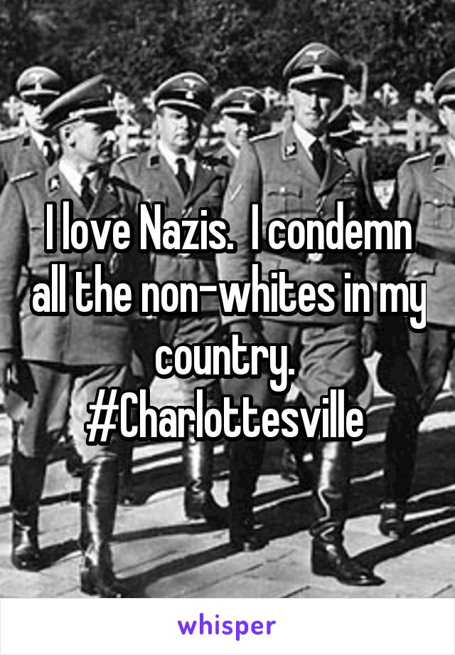 I love Nazis.  I condemn all the non-whites in my country.  #Charlottesville