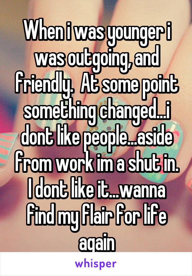 When i was younger i was outgoing, and friendly.  At some point something changed...i dont like people...aside from work im a shut in. I dont like it...wanna find my flair for life again