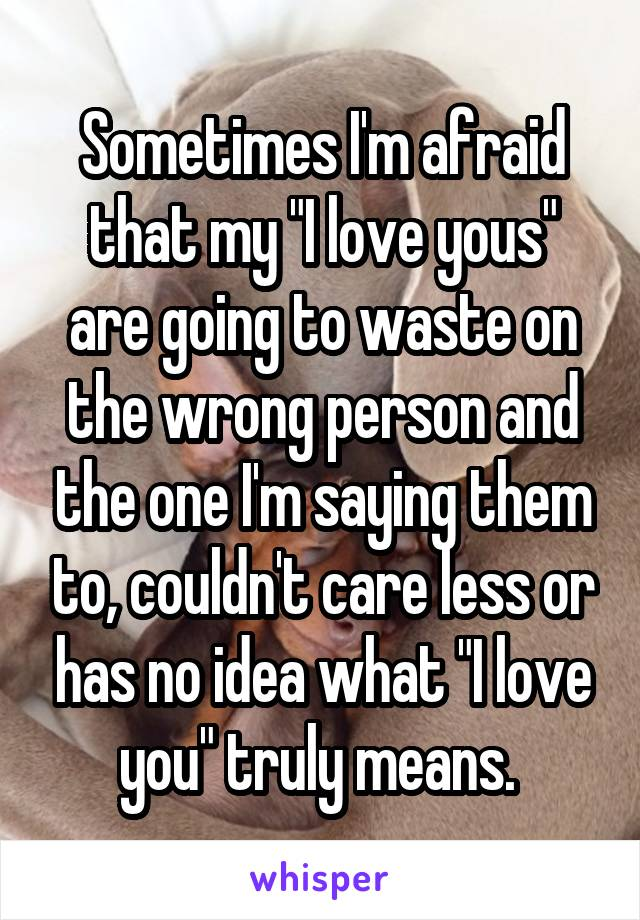 """Sometimes I'm afraid that my """"I love yous"""" are going to waste on the wrong person and the one I'm saying them to, couldn't care less or has no idea what """"I love you"""" truly means."""