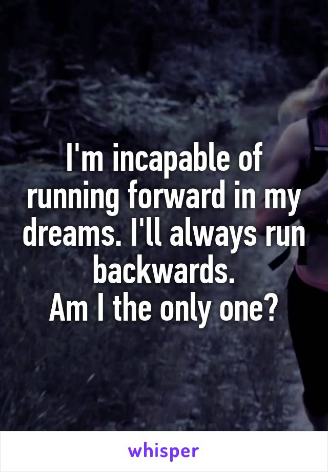 I'm incapable of running forward in my dreams. I'll always run backwards. Am I the only one?