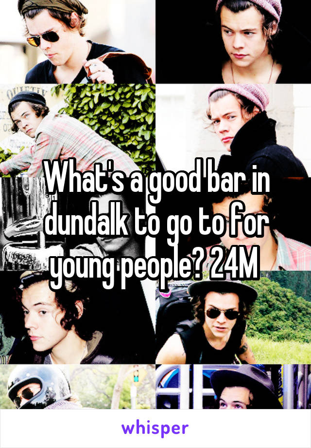 What's a good bar in dundalk to go to for young people? 24M