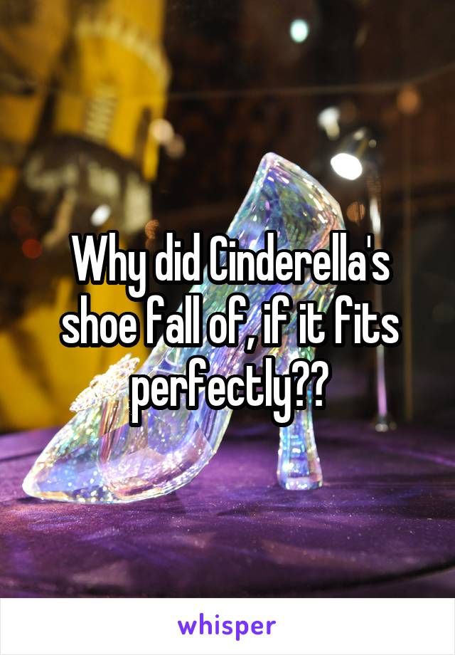 Why did Cinderella's shoe fall of, if it fits perfectly??