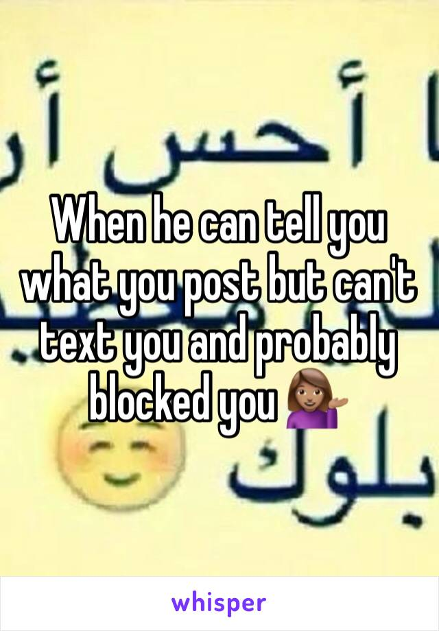 When he can tell you what you post but can't text you and probably blocked you 💁🏽