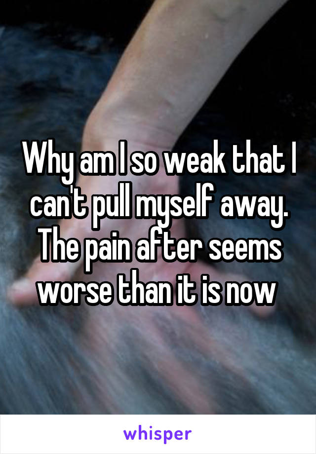 Why am I so weak that I can't pull myself away. The pain after seems worse than it is now