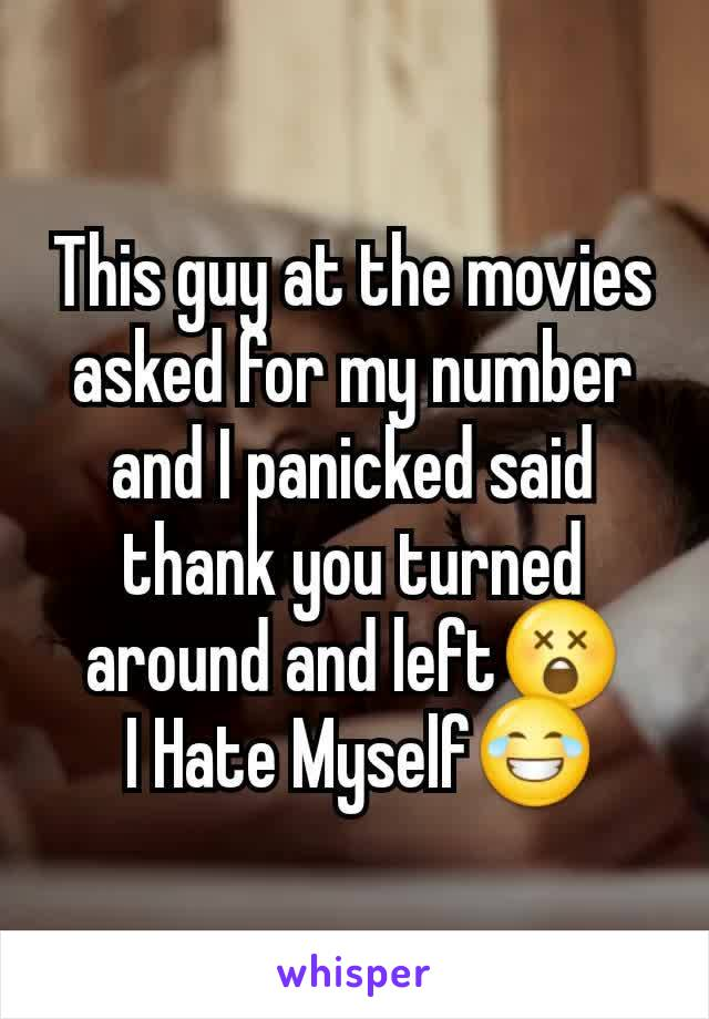 This guy at the movies asked for my number and I panicked said thank you turned around and left😲  I Hate Myself😂