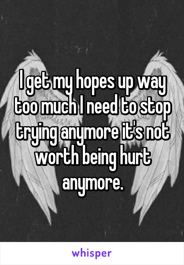 I get my hopes up way too much I need to stop trying anymore it's not worth being hurt anymore.