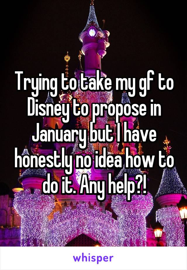 Trying to take my gf to Disney to propose in January but I have honestly no idea how to do it. Any help?!
