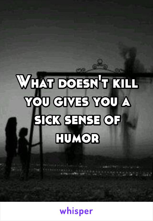 What doesn't kill you gives you a sick sense of humor