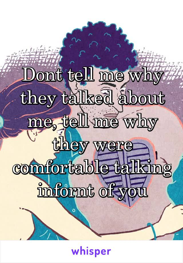 Dont tell me why they talked about me, tell me why they were comfortable talking infornt of you