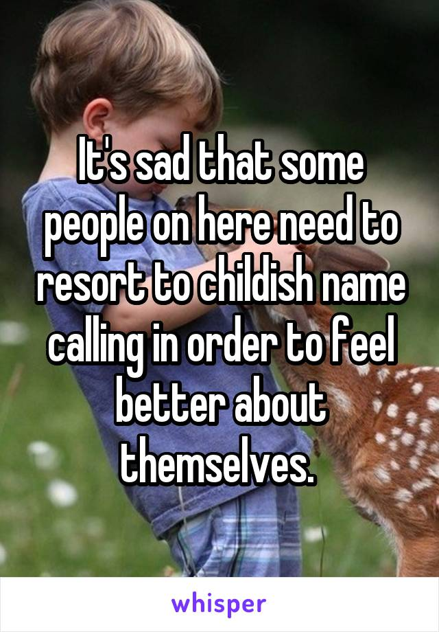 It's sad that some people on here need to resort to childish name calling in order to feel better about themselves.