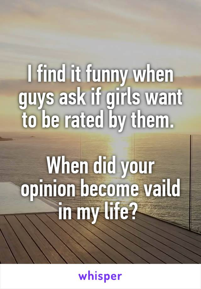I find it funny when guys ask if girls want to be rated by them.   When did your opinion become vaild in my life?