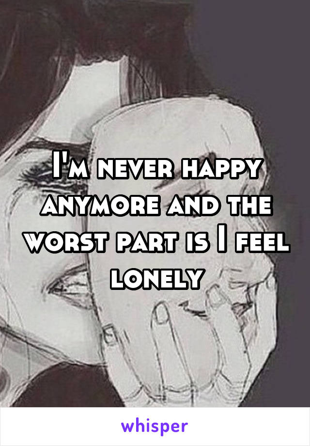 I'm never happy anymore and the worst part is I feel lonely