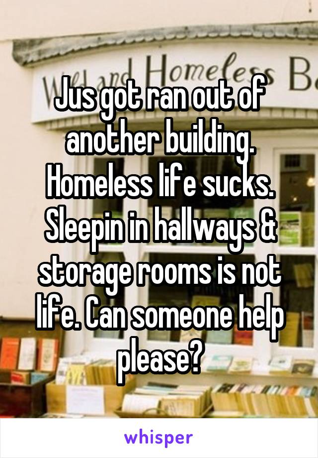 Jus got ran out of another building. Homeless life sucks. Sleepin in hallways & storage rooms is not life. Can someone help please?