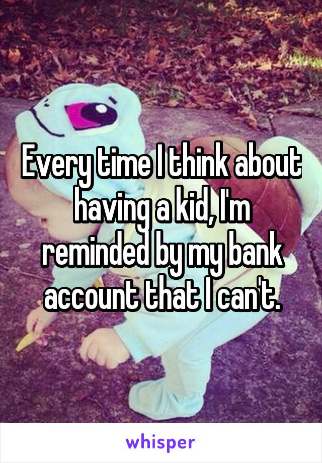 Every time I think about having a kid, I'm reminded by my bank account that I can't.