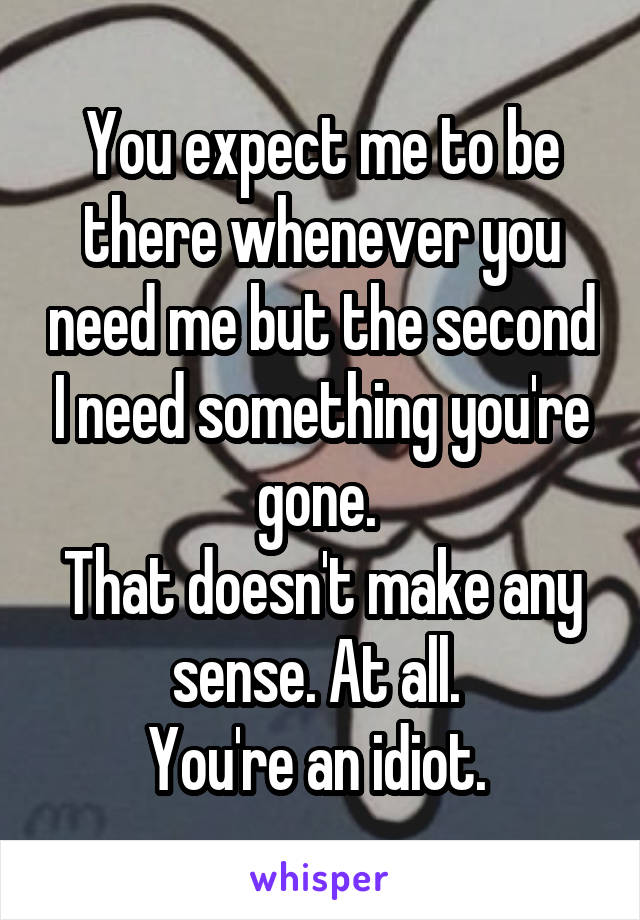 You expect me to be there whenever you need me but the second I need something you're gone.  That doesn't make any sense. At all.  You're an idiot.